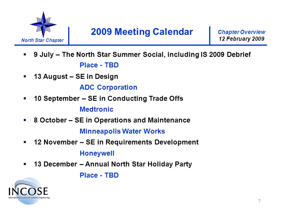 Chapter Overview 12 February 2009 North Star Chapter 7 9 July – The North Star Summer Social, including IS 2009 Debrief Place - TBD 13 August – SE in Design ADC Corporation 10 September – SE in Conducting Trade Offs Medtronic 8 October – SE in Operations and Maintenance Minneapolis Water Works 12 November – SE in Requirements Development Honeywell 13 December – Annual North Star Holiday Party Place - TBD 2009 Meeting Calendar