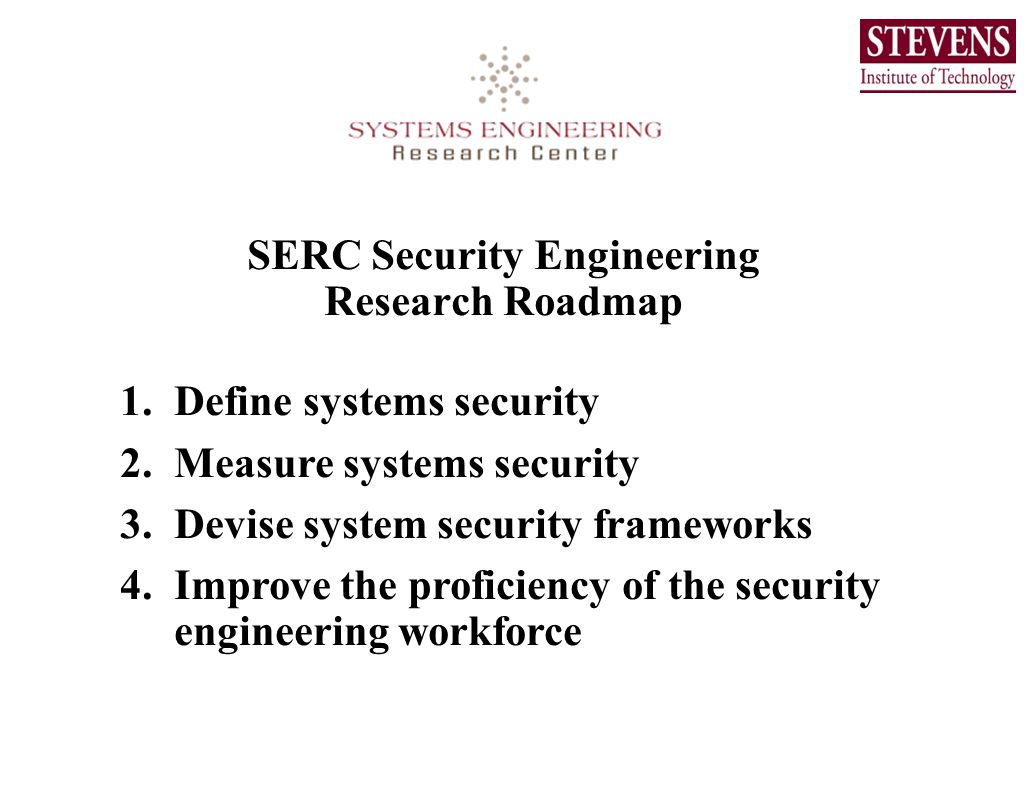 SERC Security Engineering Research Roadmap 1.Define systems security 2.Measure systems security 3.Devise system security frameworks 4.Improve the prof