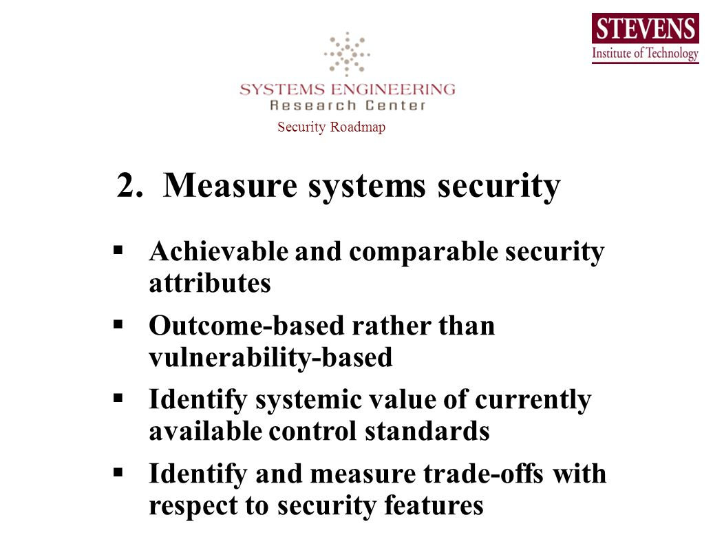 2. Measure systems security Achievable and comparable security attributes Outcome-based rather than vulnerability-based Identify systemic value of cur