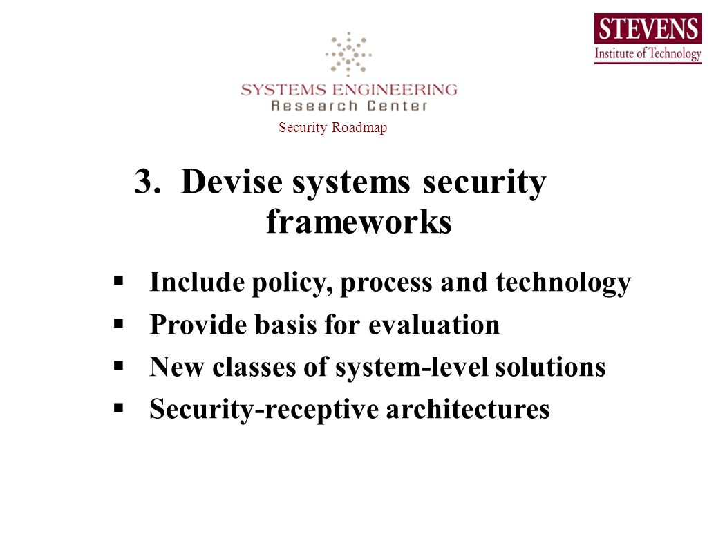 3. Devise systems security frameworks Include policy, process and technology Provide basis for evaluation New classes of system-level solutions Securi
