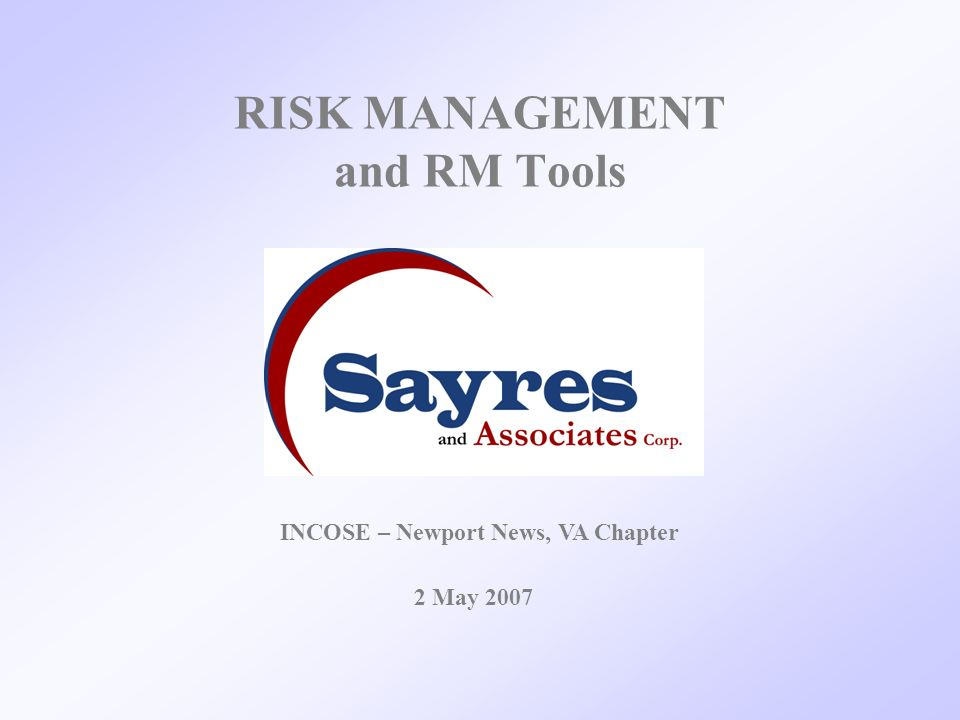 RISK MANAGEMENT and RM Tools 2 May 2007 INCOSE – Newport News, VA Chapter