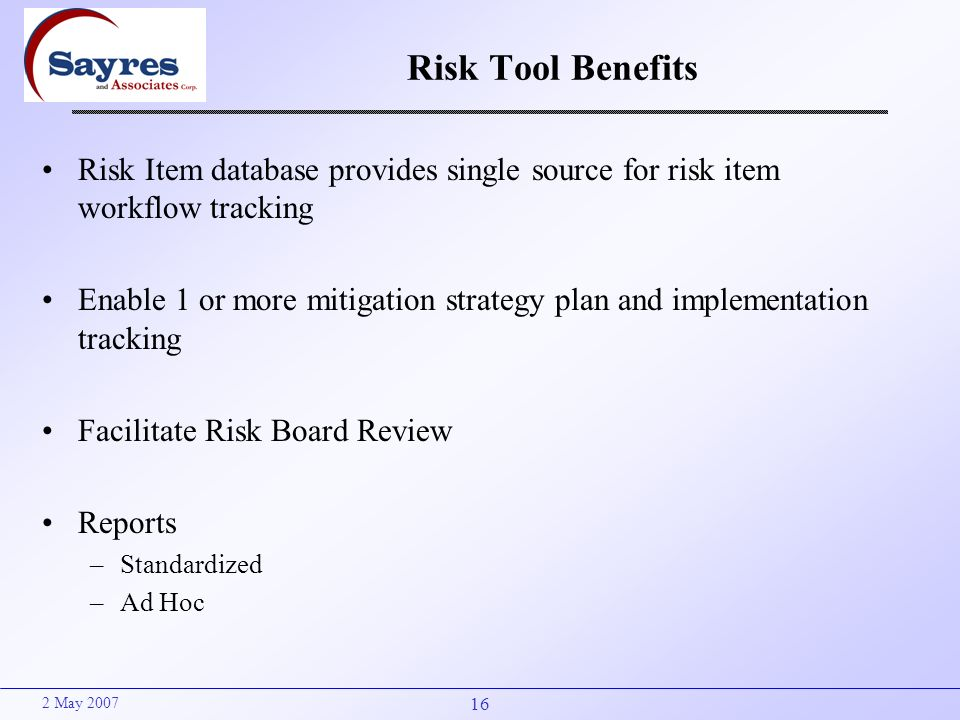 16 2 May 2007 Risk Tool Benefits Risk Item database provides single source for risk item workflow tracking Enable 1 or more mitigation strategy plan a