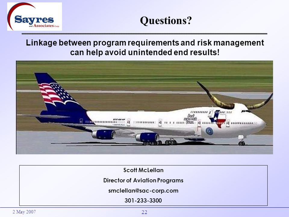 22 2 May 2007 Questions? Scott McLellan Director of Aviation Programs smclellan@sac-corp.com 301-233-3300 Linkage between program requirements and ris