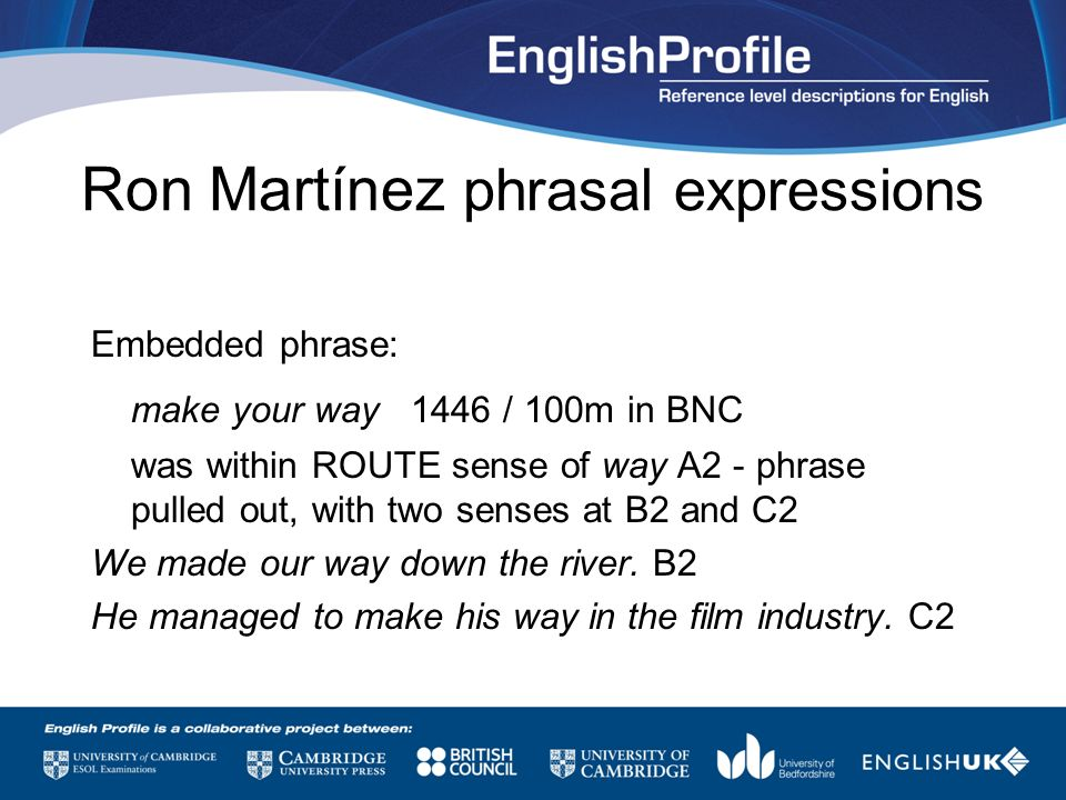 Ron Martínez phrasal expressions Embedded phrase: make your way 1446 / 100m in BNC was within ROUTE sense of way A2 - phrase pulled out, with two sens