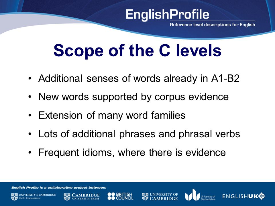 Scope of the C levels Additional senses of words already in A1-B2 New words supported by corpus evidence Extension of many word families Lots of addit
