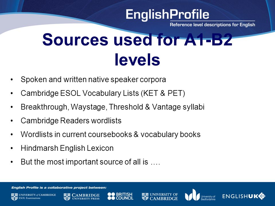 Sources used for A1-B2 levels Spoken and written native speaker corpora Cambridge ESOL Vocabulary Lists (KET & PET) Breakthrough, Waystage, Threshold