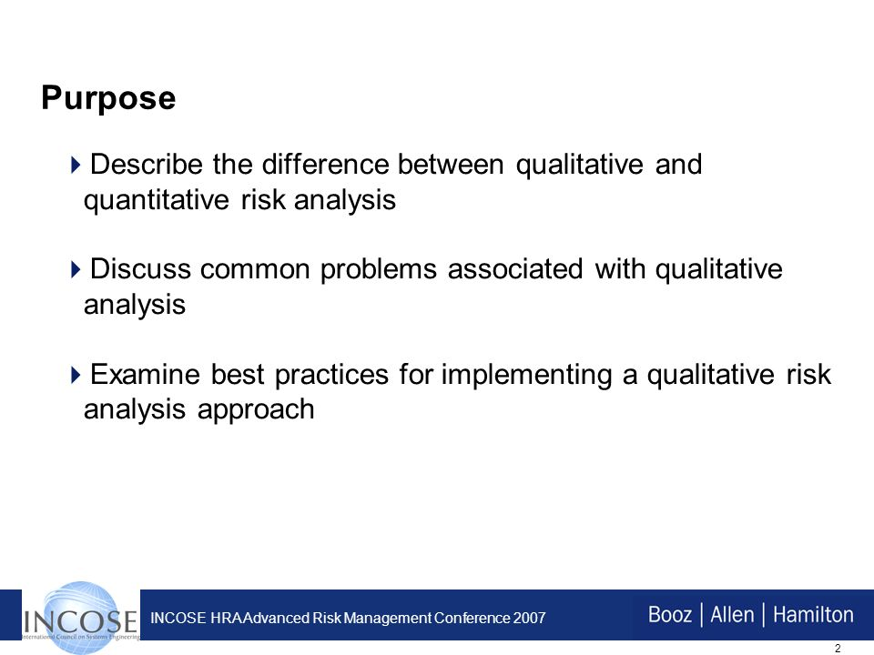 2 INCOSE HRA Advanced Risk Management Conference 2007 Purpose Describe the difference between qualitative and quantitative risk analysis Discuss common problems associated with qualitative analysis Examine best practices for implementing a qualitative risk analysis approach