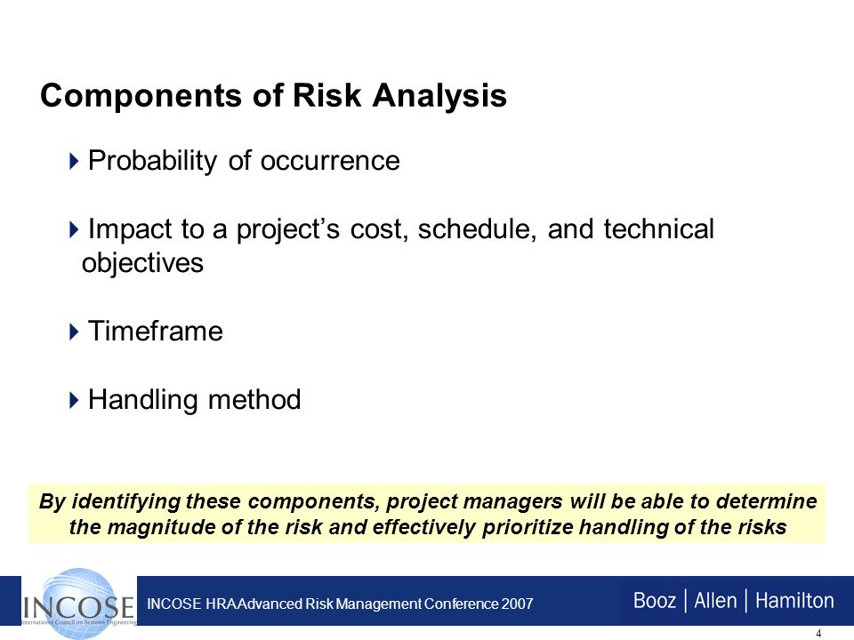4 INCOSE HRA Advanced Risk Management Conference 2007 Components of Risk Analysis Probability of occurrence Impact to a projects cost, schedule, and technical objectives Timeframe Handling method By identifying these components, project managers will be able to determine the magnitude of the risk and effectively prioritize handling of the risks