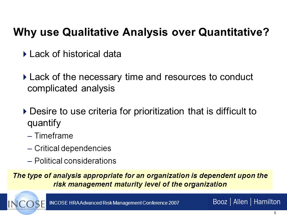 6 INCOSE HRA Advanced Risk Management Conference 2007 Why use Qualitative Analysis over Quantitative.
