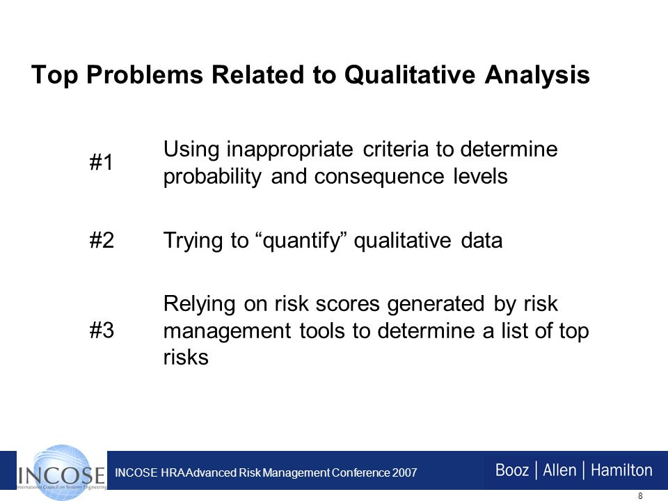 8 INCOSE HRA Advanced Risk Management Conference 2007 Top Problems Related to Qualitative Analysis #1 Using inappropriate criteria to determine probability and consequence levels #2Trying to quantify qualitative data #3 Relying on risk scores generated by risk management tools to determine a list of top risks