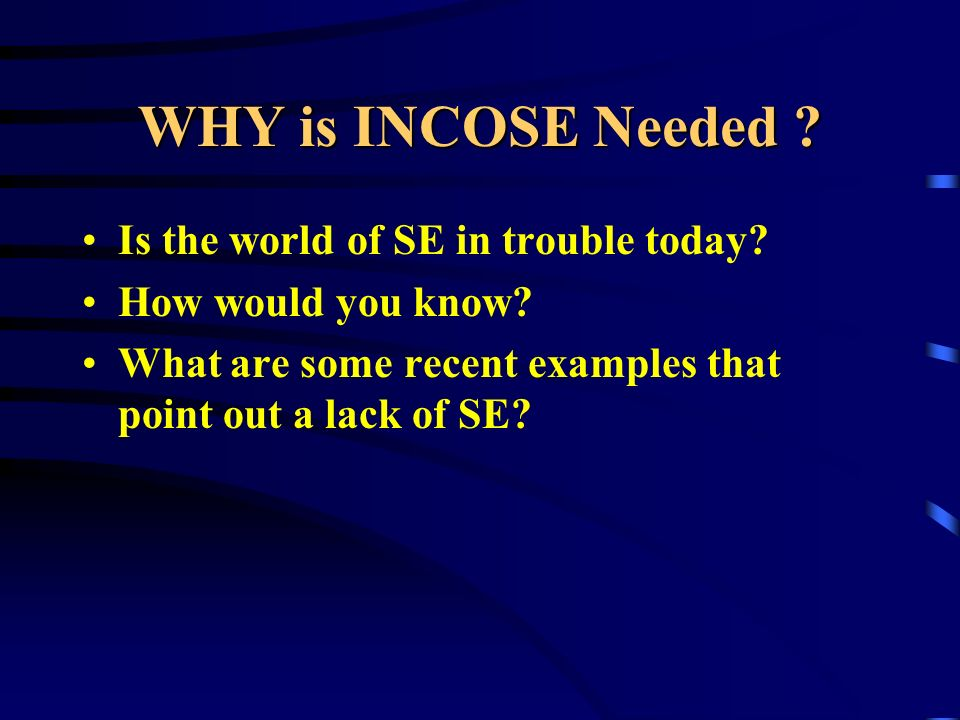 WHY is INCOSE Needed ? Is the world of SE in trouble today? How would you know? What are some recent examples that point out a lack of SE?