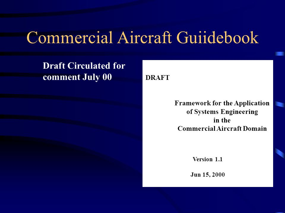 Commercial Aircraft Guiidebook DRAFT Framework for the Application of Systems Engineering in the Commercial Aircraft Domain Version 1.1 Jun 15, 2000 Draft Circulated for comment July 00