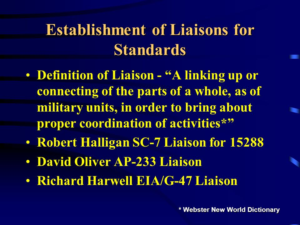 Establishment of Liaisons for Standards Definition of Liaison - A linking up or connecting of the parts of a whole, as of military units, in order to bring about proper coordination of activities* Robert Halligan SC-7 Liaison for 15288 David Oliver AP-233 Liaison Richard Harwell EIA/G-47 Liaison * Webster New World Dictionary