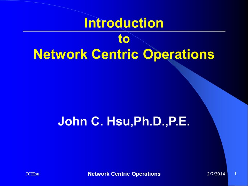 Network Centric Operations 2/7/2014JCHsu 1 Introduction to Network Centric Operations John C. Hsu,Ph.D.,P.E.