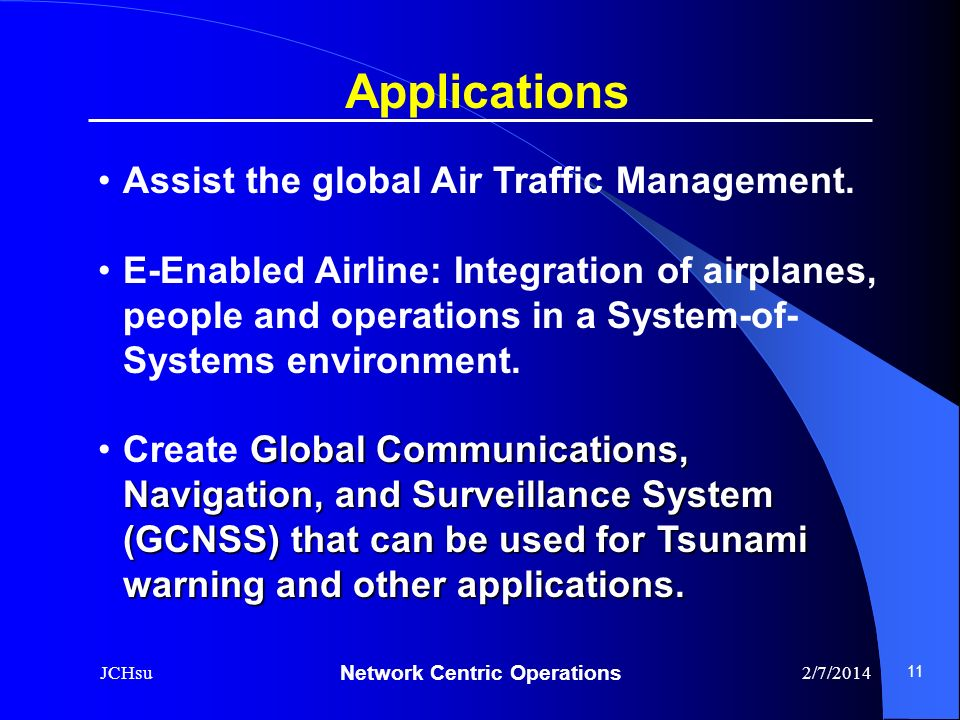 Network Centric Operations 2/7/2014JCHsu 11 Applications Assist the global Air Traffic Management. E-Enabled Airline: Integration of airplanes, people