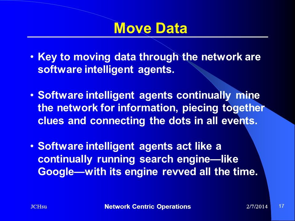 Network Centric Operations 2/7/2014JCHsu 17 Key to moving data through the network are software intelligent agents. Software intelligent agents contin