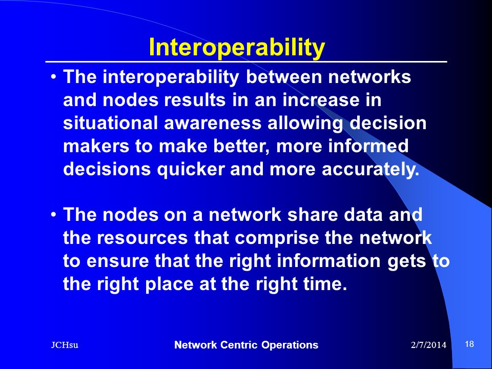 Network Centric Operations 2/7/2014JCHsu 18 The interoperability between networks and nodes results in an increase in situational awareness allowing d