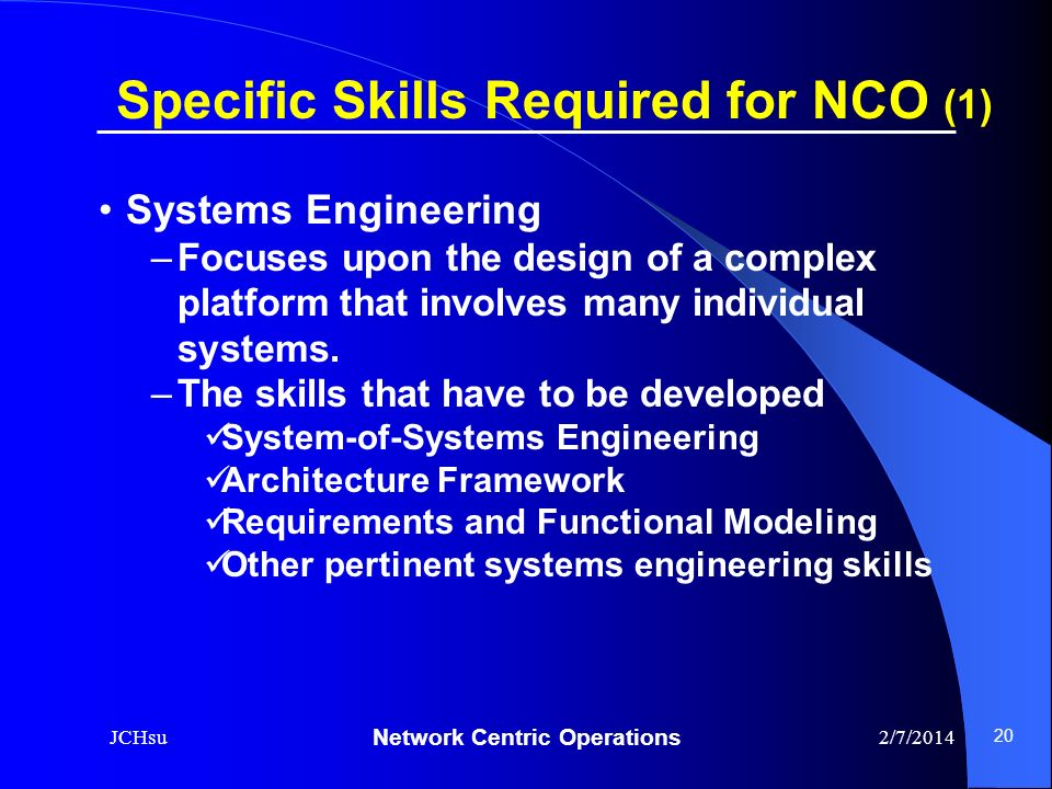 Network Centric Operations 2/7/2014JCHsu 20 Systems Engineering –Focuses upon the design of a complex platform that involves many individual systems.