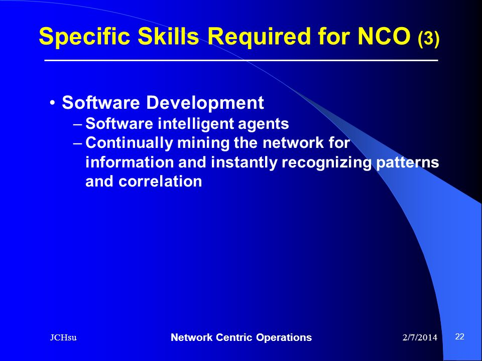 Network Centric Operations 2/7/2014JCHsu 22 Software Development –Software intelligent agents –Continually mining the network for information and inst