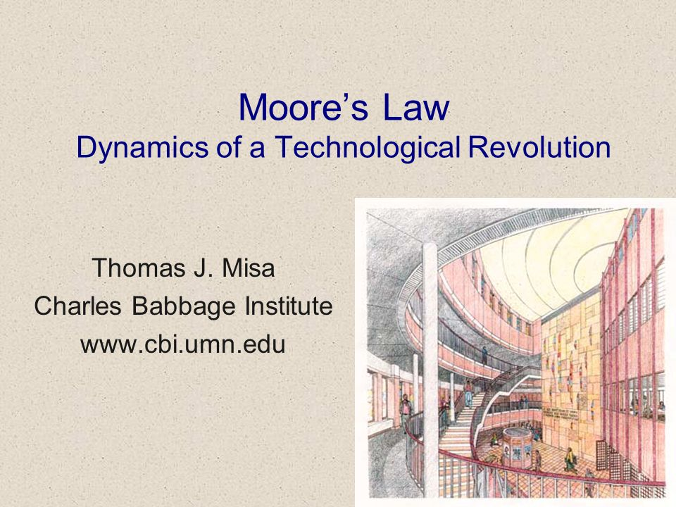 Moores Law Dynamics of a Technological Revolution Thomas J. Misa Charles Babbage Institute www.cbi.umn.edu