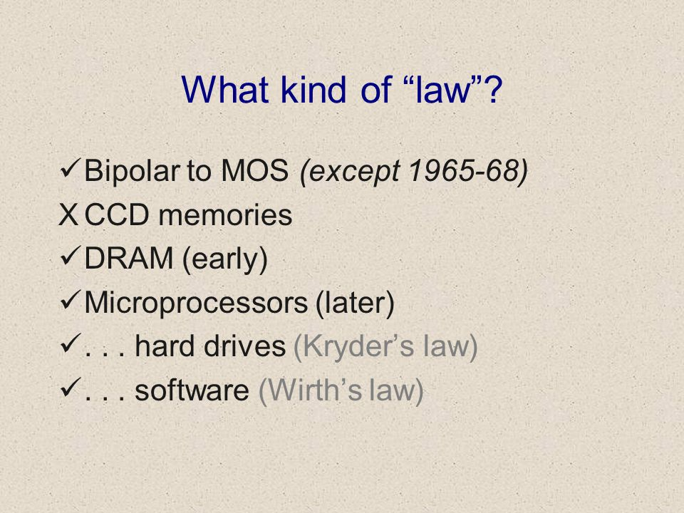 What kind of law? Bipolar to MOS (except 1965-68) XCCD memories DRAM (early) Microprocessors (later)... hard drives (Kryders law)... software (Wirths