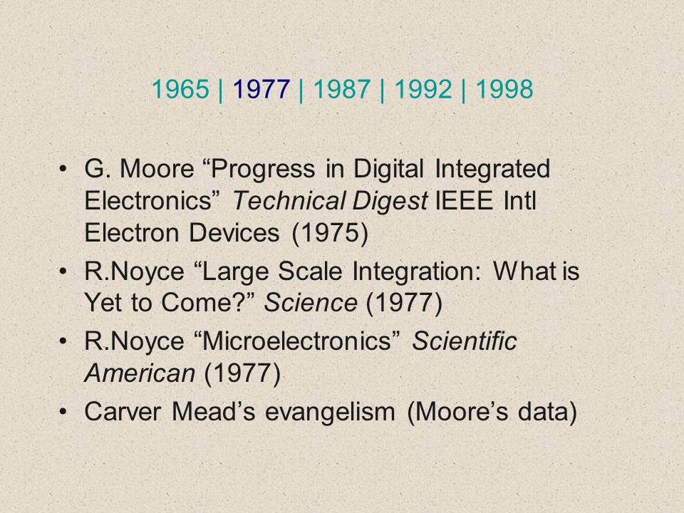 1965 | 1977 | 1987 | 1992 | 1998 G. Moore Progress in Digital Integrated Electronics Technical Digest IEEE Intl Electron Devices (1975) R.Noyce Large