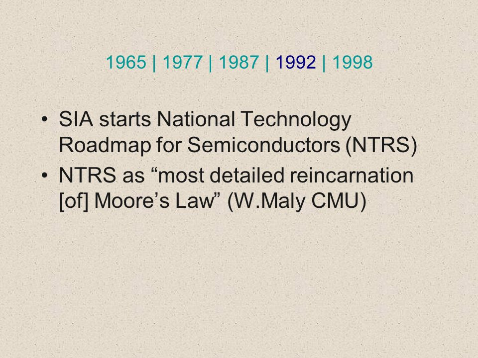 1965 | 1977 | 1987 | 1992 | 1998 SIA starts National Technology Roadmap for Semiconductors (NTRS) NTRS as most detailed reincarnation [of] Moores Law