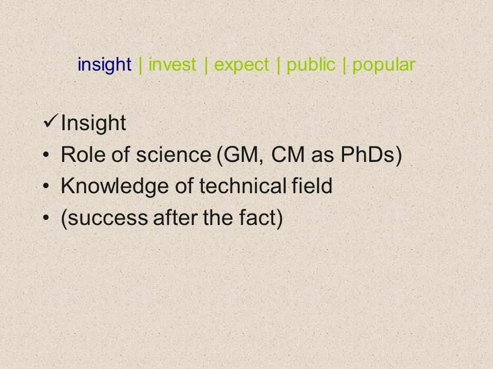 insight | invest | expect | public | popular Insight Role of science (GM, CM as PhDs) Knowledge of technical field (success after the fact)