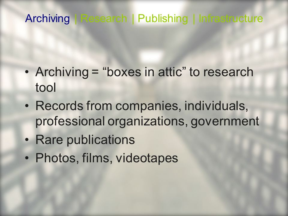 Archiving = boxes in attic to research tool Records from companies, individuals, professional organizations, government Rare publications Photos, film