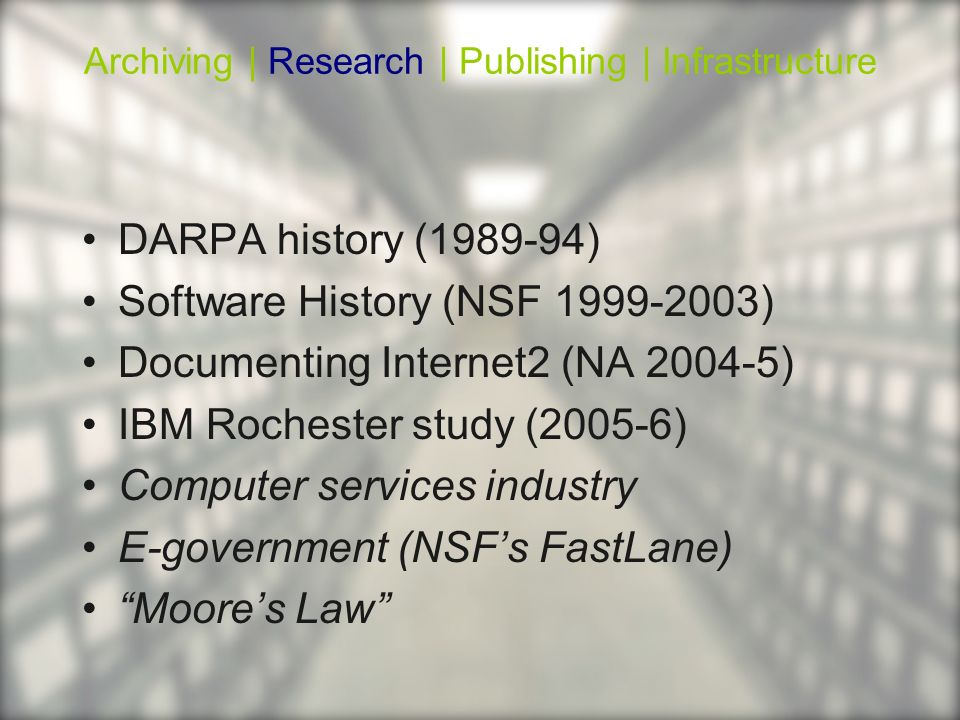 DARPA history ( ) Software History (NSF ) Documenting Internet2 (NA ) IBM Rochester study (2005-6) Computer services industry E-government (NSFs FastLane) Moores Law Archiving | Research | Publishing | Infrastructure