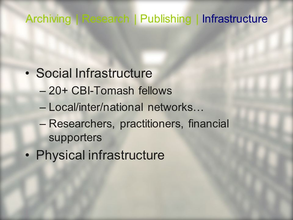 Social Infrastructure –20+ CBI-Tomash fellows –Local/inter/national networks… –Researchers, practitioners, financial supporters Physical infrastructur