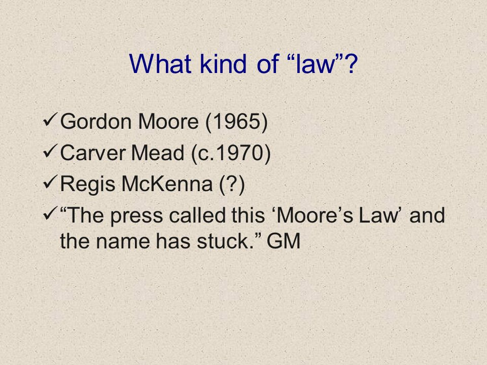 What kind of law? Gordon Moore (1965) Carver Mead (c.1970) Regis McKenna (?) The press called this Moores Law and the name has stuck. GM