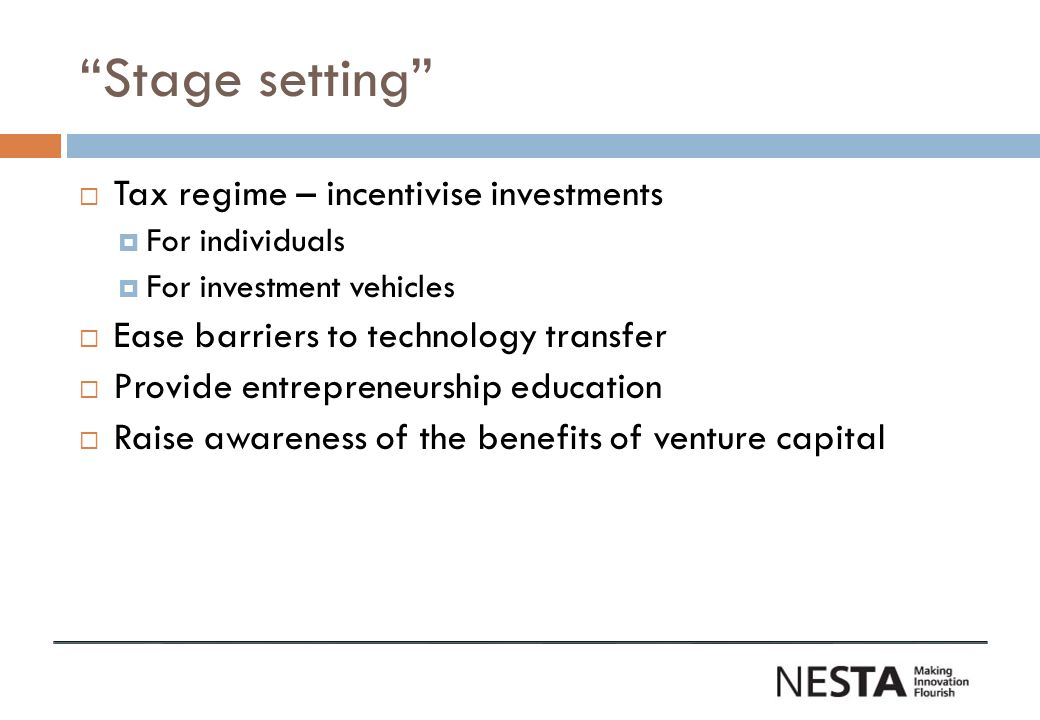 Stage setting Tax regime – incentivise investments For individuals For investment vehicles Ease barriers to technology transfer Provide entrepreneurship education Raise awareness of the benefits of venture capital