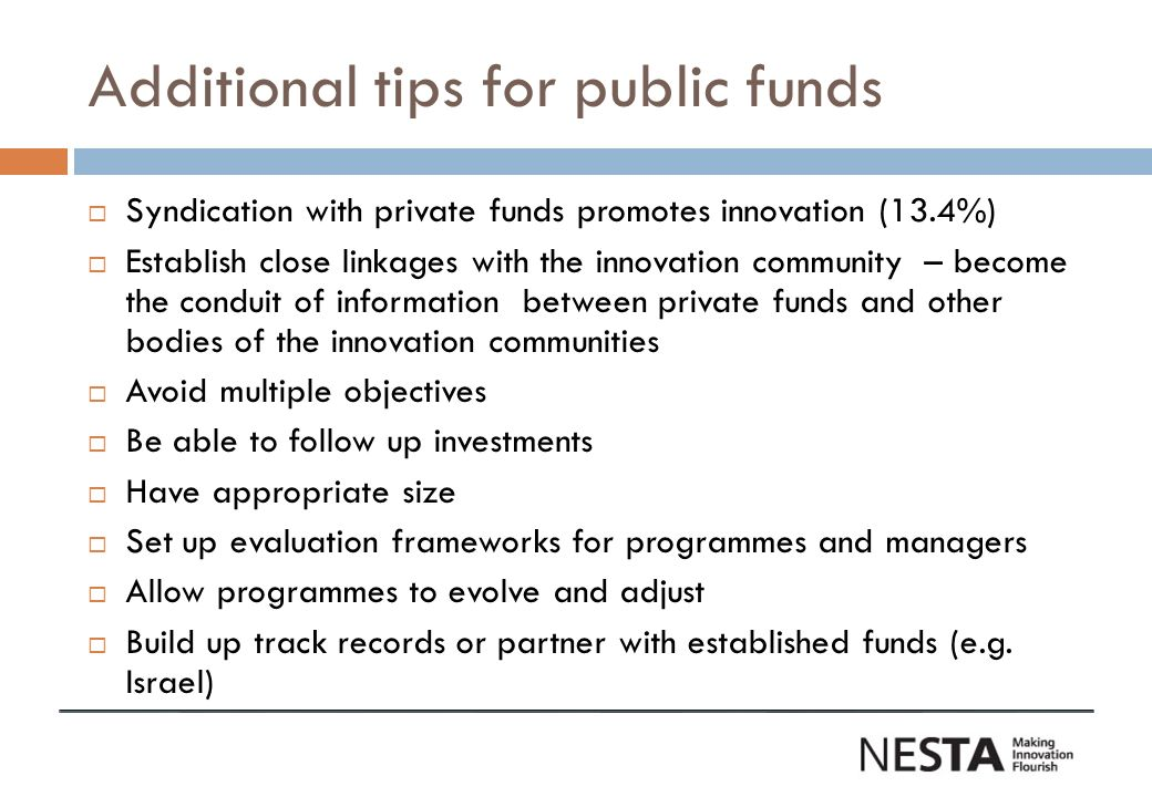 Additional tips for public funds Syndication with private funds promotes innovation (13.4%) Establish close linkages with the innovation community – b