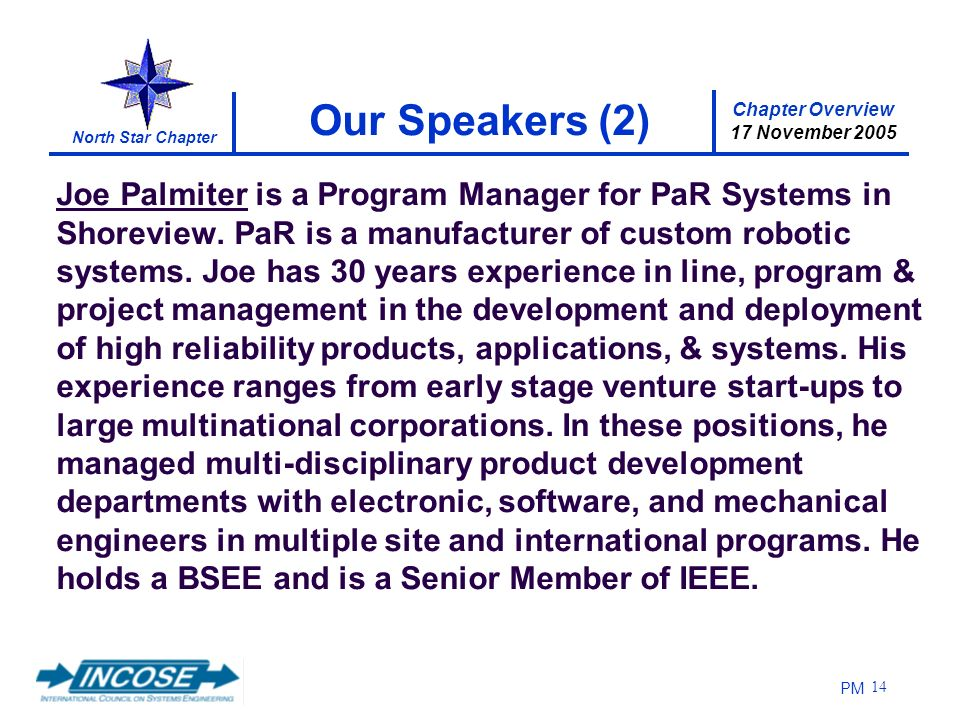 Chapter Overview 17 November 2005 North Star Chapter PM 14 Our Speakers (2) Joe Palmiter is a Program Manager for PaR Systems in Shoreview.