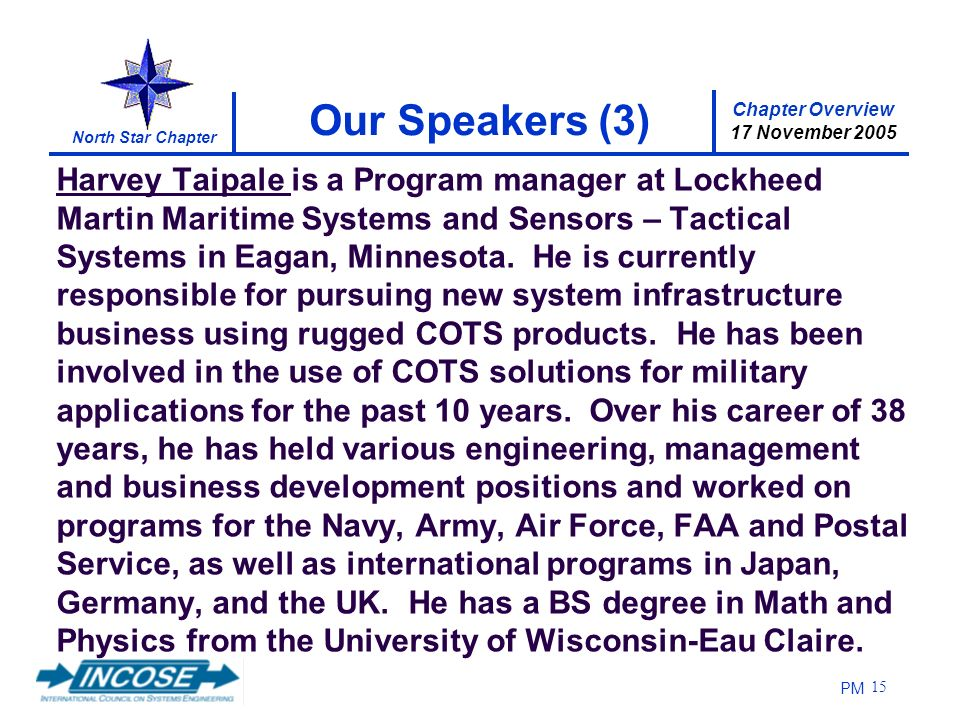 Chapter Overview 17 November 2005 North Star Chapter PM 15 Our Speakers (3) Harvey Taipale is a Program manager at Lockheed Martin Maritime Systems and Sensors – Tactical Systems in Eagan, Minnesota.