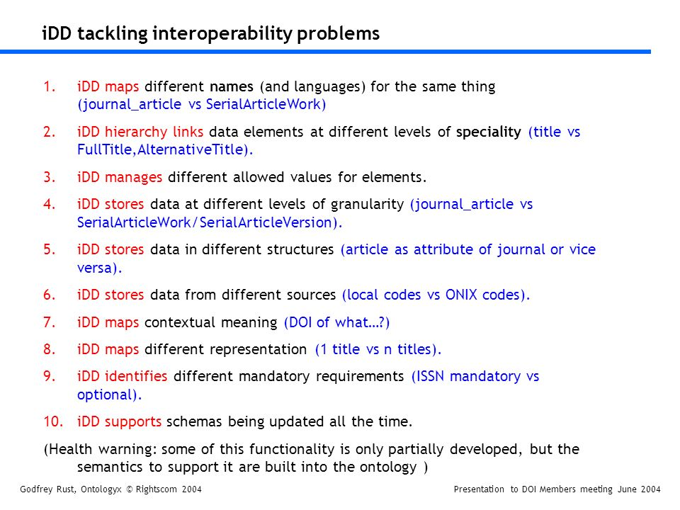 Godfrey Rust, Ontologyx © Rightscom 2004Presentation to DOI Members meeting June 2004 iDD tackling interoperability problems 1.iDD maps different names (and languages) for the same thing (journal_article vs SerialArticleWork) 2.iDD hierarchy links data elements at different levels of speciality (title vs FullTitle,AlternativeTitle).