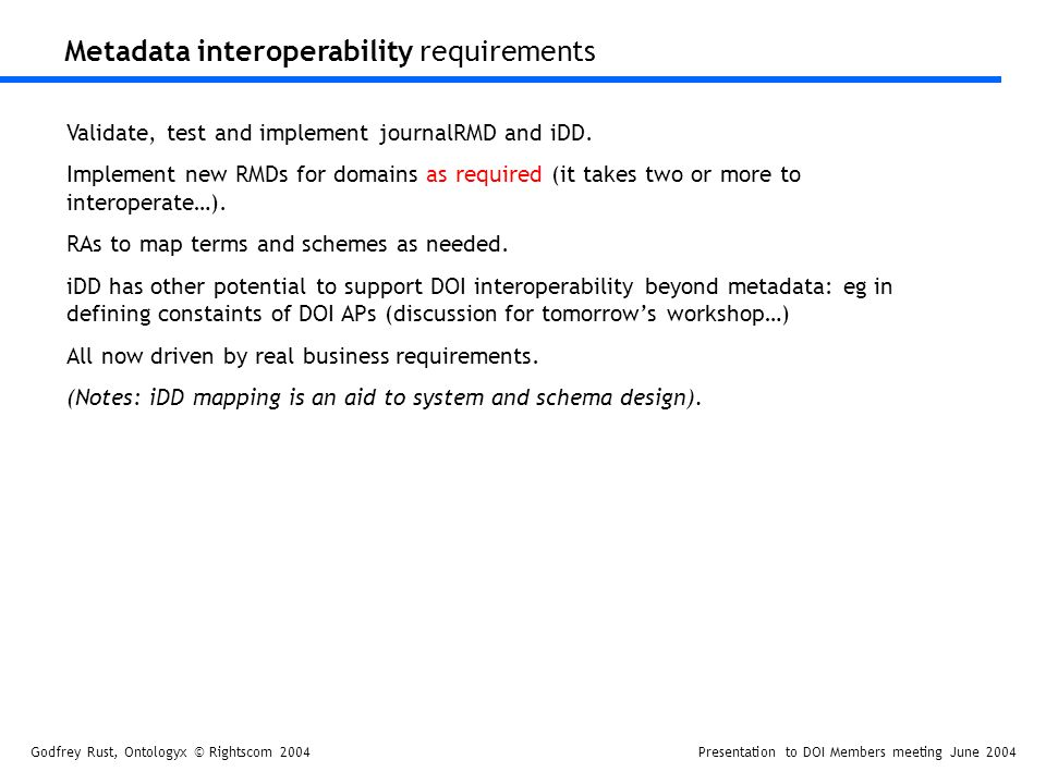Godfrey Rust, Ontologyx © Rightscom 2004Presentation to DOI Members meeting June 2004 Metadata interoperability requirements Validate, test and implement journalRMD and iDD.