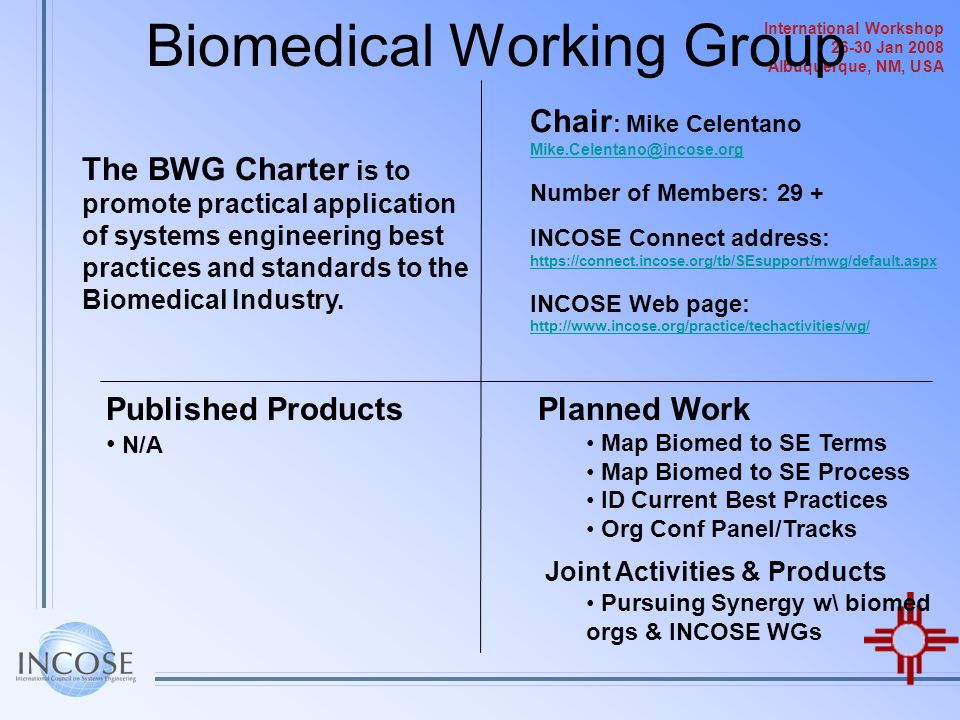 International Workshop 26-30 Jan 2008 Albuquerque, NM, USA Biomedical Working Group The BWG Charter is to promote practical application of systems eng