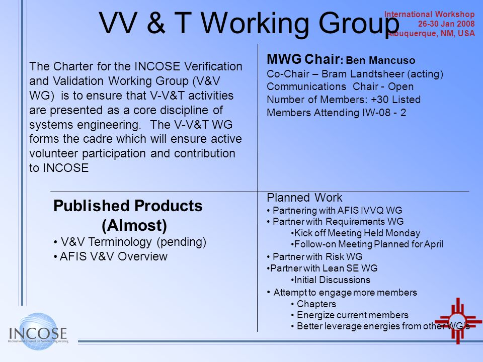 International Workshop 26-30 Jan 2008 Albuquerque, NM, USA VV & T Working Group The Charter for the INCOSE Verification and Validation Working Group (