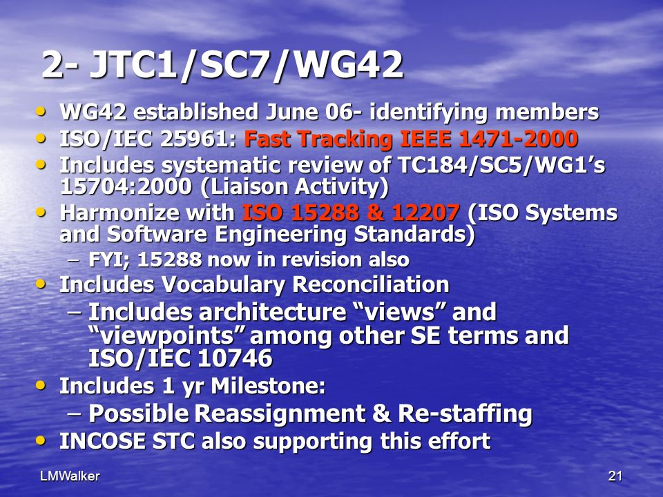 LMWalker21 2- JTC1/SC7/WG42 WG42 established June 06- identifying members WG42 established June 06- identifying members ISO/IEC 25961: Fast Tracking IEEE 1471-2000 ISO/IEC 25961: Fast Tracking IEEE 1471-2000 Includes systematic review of TC184/SC5/WG1s 15704:2000 (Liaison Activity) Includes systematic review of TC184/SC5/WG1s 15704:2000 (Liaison Activity) Harmonize with ISO 15288 & 12207 (ISO Systems and Software Engineering Standards) Harmonize with ISO 15288 & 12207 (ISO Systems and Software Engineering Standards) –FYI; 15288 now in revision also Includes Vocabulary Reconciliation Includes Vocabulary Reconciliation –Includes architecture views and viewpoints among other SE terms and ISO/IEC 10746 Includes 1 yr Milestone: Includes 1 yr Milestone: –Possible Reassignment & Re-staffing INCOSE STC also supporting this effort INCOSE STC also supporting this effort