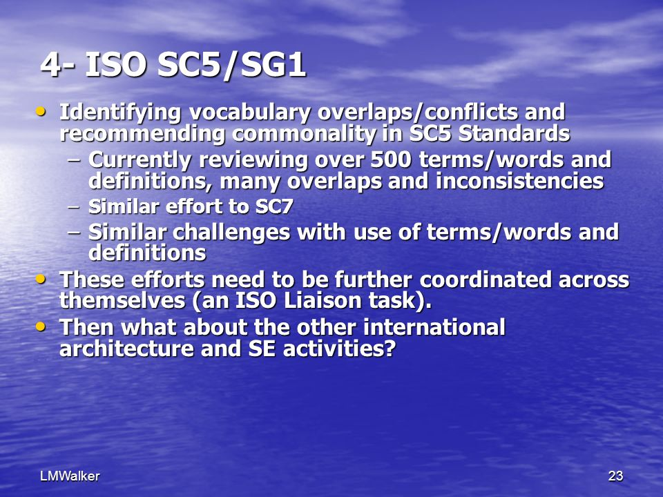 LMWalker23 4- ISO SC5/SG1 Identifying vocabulary overlaps/conflicts and recommending commonality in SC5 Standards Identifying vocabulary overlaps/conflicts and recommending commonality in SC5 Standards –Currently reviewing over 500 terms/words and definitions, many overlaps and inconsistencies –Similar effort to SC7 –Similar challenges with use of terms/words and definitions These efforts need to be further coordinated across themselves (an ISO Liaison task).