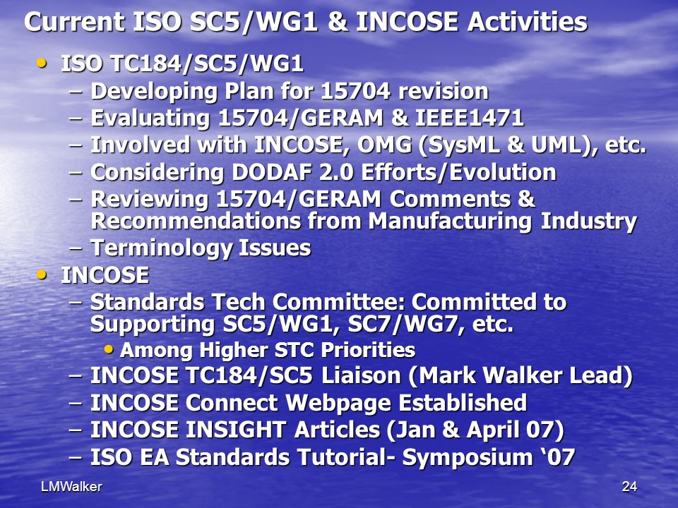 LMWalker24 Current ISO SC5/WG1 & INCOSE Activities ISO TC184/SC5/WG1 ISO TC184/SC5/WG1 –Developing Plan for 15704 revision –Evaluating 15704/GERAM & IEEE1471 –Involved with INCOSE, OMG (SysML & UML), etc.