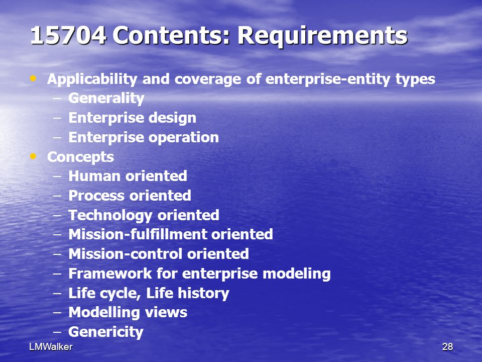 LMWalker28 15704 Contents: Requirements Applicability and coverage of enterprise-entity types – –Generality – –Enterprise design – –Enterprise operation Concepts – –Human oriented – –Process oriented – –Technology oriented – –Mission-fulfillment oriented – –Mission-control oriented – –Framework for enterprise modeling – –Life cycle, Life history – –Modelling views – –Genericity