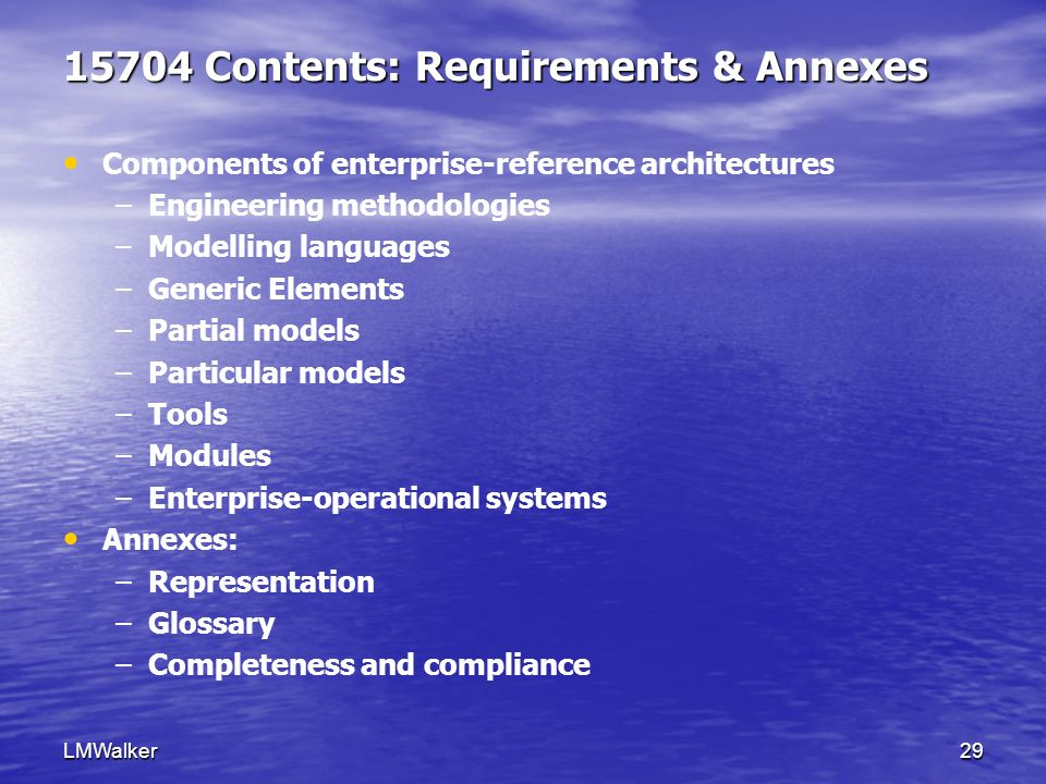 LMWalker29 15704 Contents: Requirements & Annexes Components of enterprise-reference architectures – –Engineering methodologies – –Modelling languages – –Generic Elements – –Partial models – –Particular models – –Tools – –Modules – –Enterprise-operational systems Annexes: – –Representation – –Glossary – –Completeness and compliance
