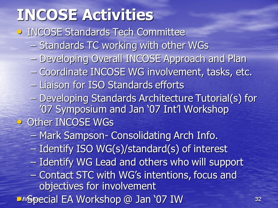 LMWalker32 INCOSE Activities INCOSE Standards Tech Committee INCOSE Standards Tech Committee –Standards TC working with other WGs –Developing Overall INCOSE Approach and Plan –Coordinate INCOSE WG involvement, tasks, etc.