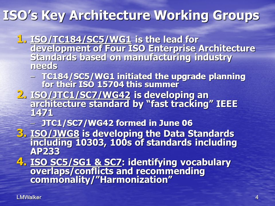 LMWalker5 1- ISO Enterprise Architecture Standards- TC184 Chair:Emanuel dela Hostria (USA) Contact:ISO/TC 184/SC 5 Secretariat: gre_winchester@nema.org ISO/TC 184 Industrial Automation Systems & Integration SC 4 Industrial Data Advisory Group SC 2 Robots for Manufacturing Environments SC 1 Physical Device Control PT1 Revision of ISO 10218 QC - Quality Committee WG2 Part Library WG3 Product Modeling JWG8** Industrial manufacturing management data JWG9 Electrical & electronic applications WG11 Express language, implementation methods WG12 Common resources PPC Policy & planning committee WG8 Distributed installation in industrial applications WG4 NC Programming Languages WG7 Data modeling for integration of physical devices WG1-Richard Martin Lead Modeling & Architecture MT1 Communications & Interconnections WG4 Manufacturing Software & Environment WG5 Application Integration Frameworks WG6 Application Service Interface JWG15 Enterprise-Control System Integration WG7 Diagnostics/Maintenance/Cont rol Integration SG1 Vocabulary and terminology JWG8** Industrial manufacturing management data SC 5 Architecture, Communications & Integration Frameworks Note: Other WGs may also be of interest.