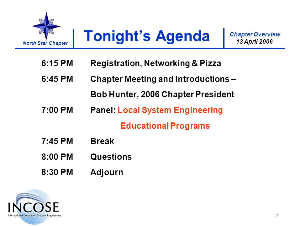Chapter Overview 13 April 2006 North Star Chapter 2 Tonights Agenda 6:15 PMRegistration, Networking & Pizza 6:45 PMChapter Meeting and Introductions – Bob Hunter, 2006 Chapter President 7:00 PMPanel: Local System Engineering Educational Programs 7:45 PMBreak 8:00 PMQuestions 8:30 PMAdjourn