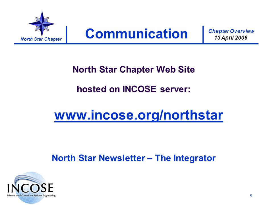 Chapter Overview 13 April 2006 North Star Chapter 9 Communication North Star Chapter Web Site hosted on INCOSE server:   North Star Newsletter – The Integrator