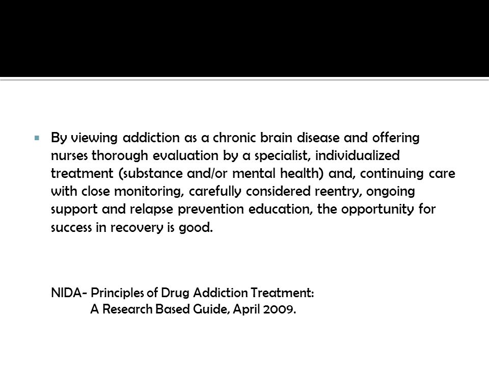 By viewing addiction as a chronic brain disease and offering nurses thorough evaluation by a specialist, individualized treatment (substance and/or mental health) and, continuing care with close monitoring, carefully considered reentry, ongoing support and relapse prevention education, the opportunity for success in recovery is good.